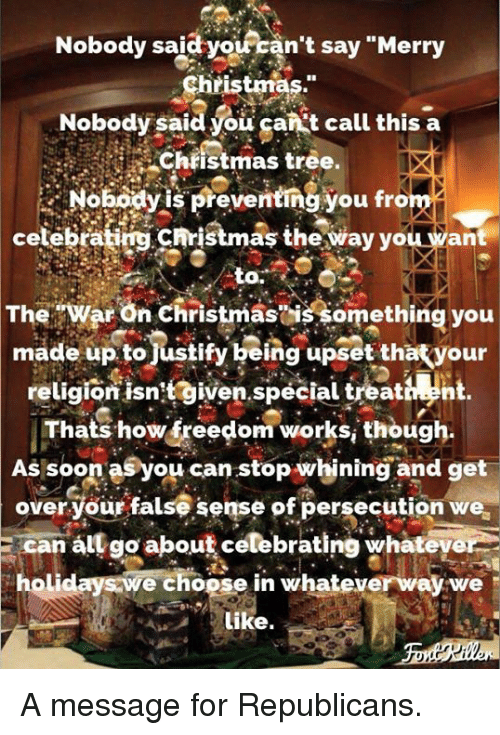 """Christmas, Soon..., and Merry Christmas: Nobody said  yoiran't say """"Merry  Christmas.""""  Nobody said you gankt call this a  Chiistmas tree.  Nobodyis preventing you from  celebrating christmaş the way you want  to.  TheWar On Christmasis something you  made up tojustify being upset thatyour  religion isntgiven.special treativn  Thats how freedom works, though.  As soon asyou can stop whining and get  over your false sense of persecution we  E can all go about celebrating whateye  holidays we choose in whateverway we  Like. A message for Republicans."""
