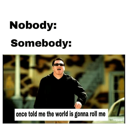 World, Once, and The World: Nobody:  Somebody  once told me the world is gonna roll me