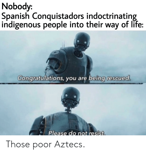 indigenous: Nobody:  Spanish Conquistadors indoctrinating  indigenous people into their way of life:  Congratulations, you are beîng rescued.  Please do not resist. Those poor Aztecs.