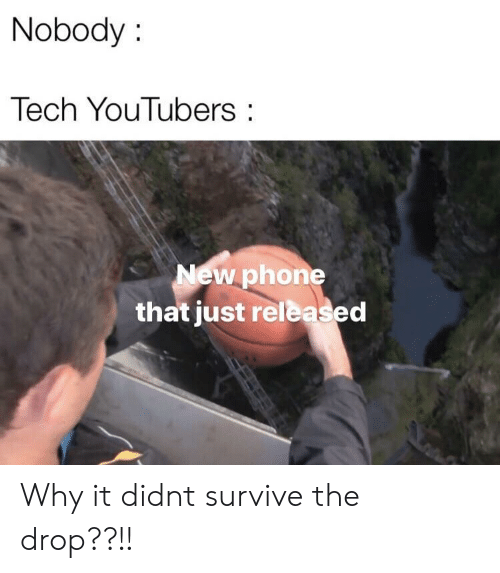 Phone, Why, and New: Nobody:  Tech YouTubers:  New phone  that just released Why it didnt survive the drop??!!