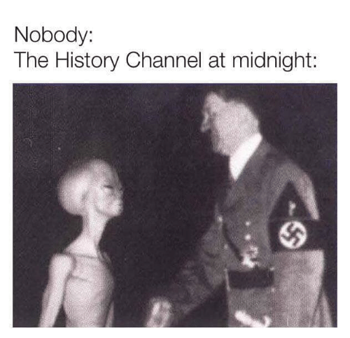 history channel: Nobody:  The History Channel at midnight: