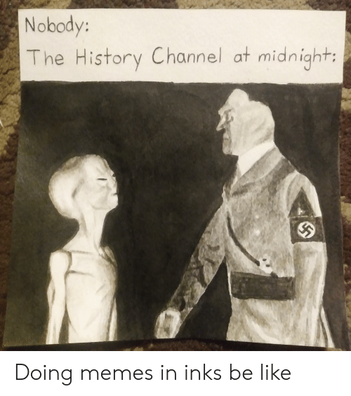 history channel: Nobody:  The History Channel at midnight: Doing memes in inks be like
