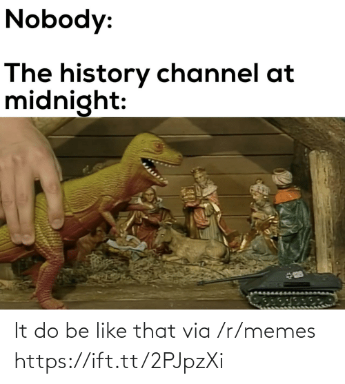 channel: Nobody:  The history channel at  midnight: It do be like that via /r/memes https://ift.tt/2PJpzXi