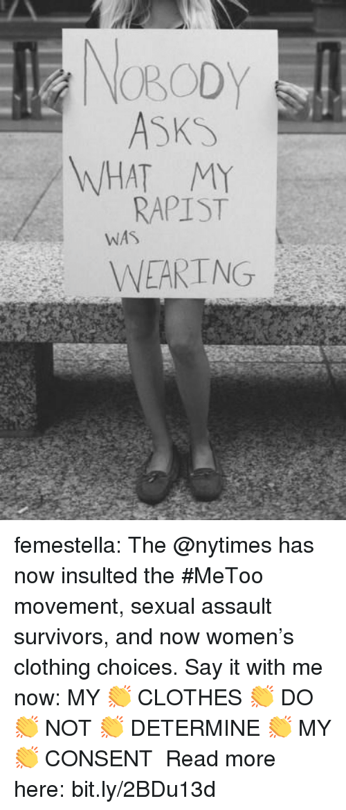 Clothes, Target, and Tumblr: NOBODY  WHAT MY  RAPIST  WAS  WEARING femestella: The @nytimes has now insulted the #MeToo movement, sexual assault survivors, and now women's clothing choices. Say it with me now: MY 👏 CLOTHES 👏 DO 👏 NOT 👏 DETERMINE 👏 MY 👏 CONSENT Read more here:bit.ly/2BDu13d