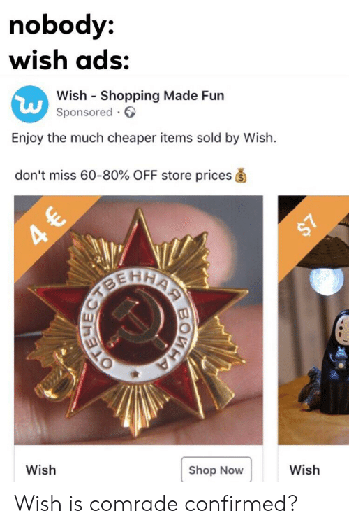 Shopping, Dank Memes, and Fun: nobody:  wish ads:  Wish Shopping Made Fun  Sponsored  Enjoy the much cheaper items sold by Wish.  don't miss 60-80% OFF store prices  $7  Wish  Shop Now  Wish  EYE  BOMH Wish is comrade confirmed?