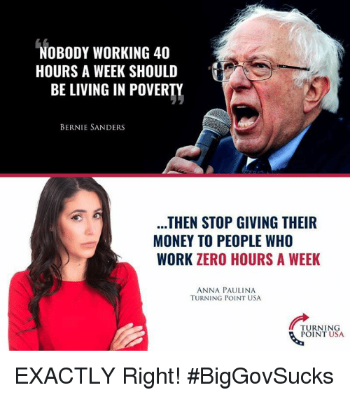 Bernie Sanders: NOBODY WORKING 40  HOURS A WEEK SHOULD  BE LIVING IN POVERTY  BERNIE SANDERS  THEN STOP GIVING THEIR  MONEY TO PEOPLE WHO  WORK ZERO HOURS A WEEK  ANNA PAULINA  TURNING POINT USA  TURNING  POINT USA EXACTLY Right! #BigGovSucks