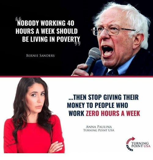 Bernie Sanders: NOBODY WORKING 40  HOURS A WEEK SHOULD  BE LIVING IN POVERTY  BERNIE SANDERS  THEN STOP GIVING THEIR  MONEY TO PEOPLE WHO  WORK ZERO HOURS A WEEK  ANNA PAULINA  TURNING POINT USA  TURNING  POINT USA