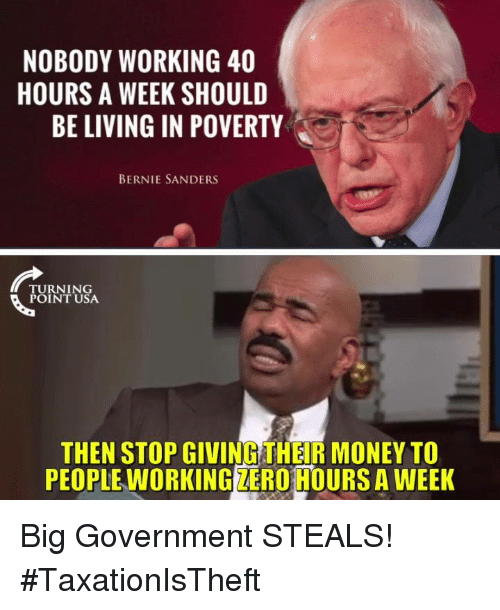 Bernie Sanders, Memes, and Money: NOBODY WORKING 40  HOURS A WEEK SHOULD  BE LIVING IN POVERTY  BERNIE SANDERS  TURNING  POINT USA  THEN STOP GIVING THEIR MONEY TO  PEOPLE WORKING ZERO HOURS A WEEK Big Government STEALS! #TaxationIsTheft