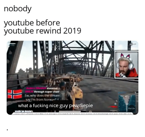 Maa: nobody  youtube before  youtube rewind 2019  32VE  Ander Mindor danated  OWthrough super chat!  Ew, why does the stream  say I'm from Norwav?  what a fucking nice guy pewdiepie  Marble  weekly top denatars  Se.00, maa ste.0 nywat  e Se e, amt 10.00 o S4 D4 .