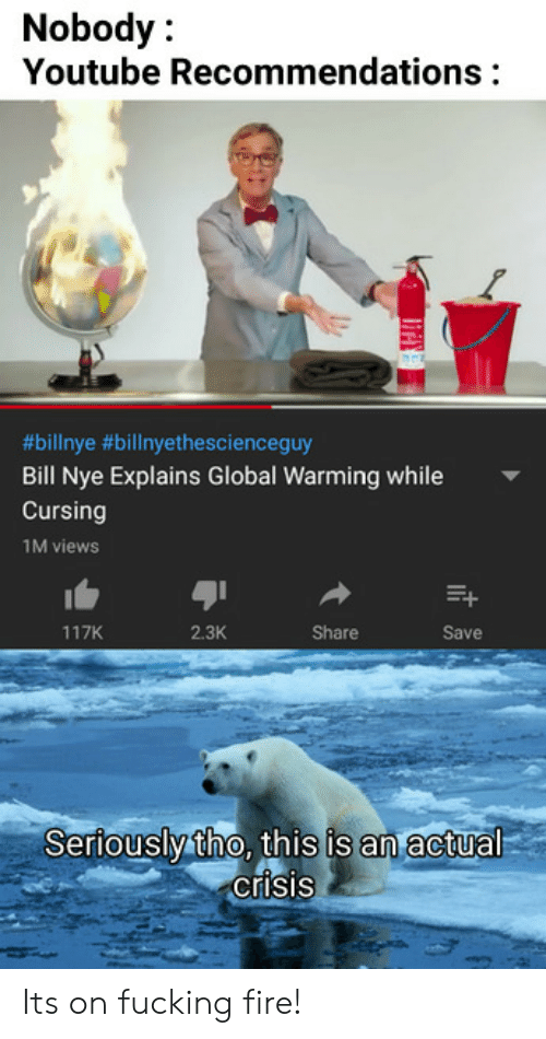 Bill Nye, Fire, and Fucking: Nobody:  Youtube Recommendations  9  #bilinye #billnyethescienceguy  Bill Nye Explains Global Warming while  Cursing  1M views  117K  2.3K  Share  Save  Seriouslytho, this is an actual  crisis Its on fucking fire!