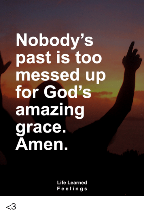 Pasteing: Nobody's  past is too  messed up  for God's  amazing  grace  Amen.  9  Life Learned  Feelings <3