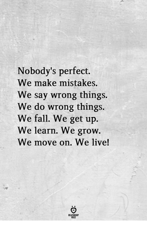 Fall, Live, and Mistakes: Nobody's perfect.  We make mistakes.  We say wrong things.  We do wrong things  We fall. We get up.  We learn. We grow  We move on. We live!