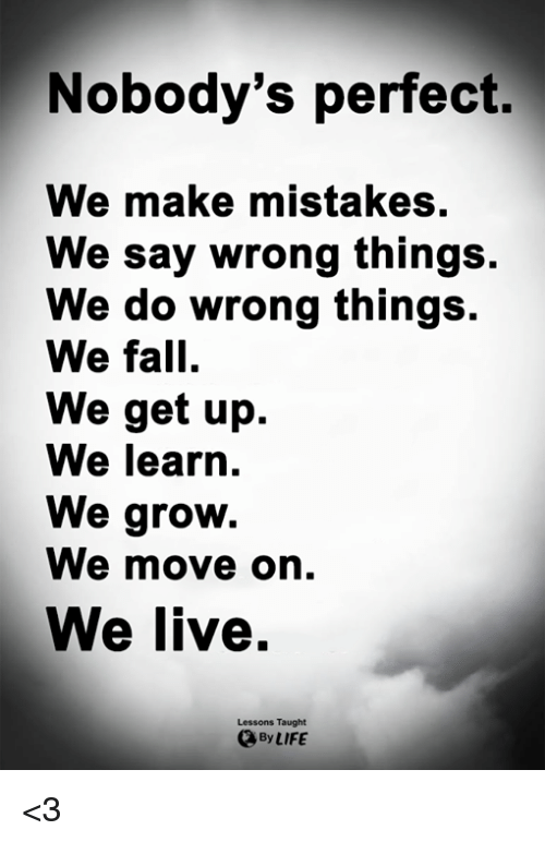 Fall, Life, and Memes: Nobody's perfect.  We make mistakes.  We say wrong things.  We do wrong things.  We fall.  We get up.  We learn.  We groW.  We move on.  We live.  Lessons Taught  By LIFE <3