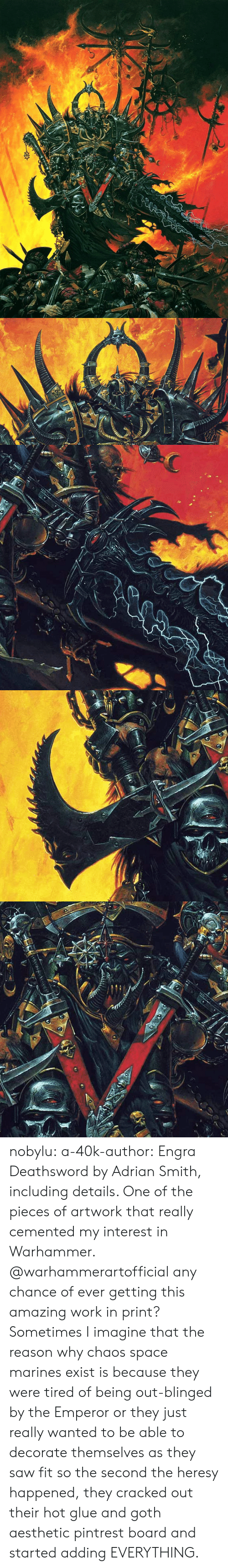 Saw, Tumblr, and Work: nobylu:  a-40k-author: Engra Deathsword by Adrian Smith, including details. One of the pieces of artwork that really cemented my interest in Warhammer.  @warhammerartofficial any chance of ever getting this amazing work in print?    Sometimes I imagine that the reason why chaos space marines exist is because they were tired of being out-blinged by the Emperor or they just really wanted to be able to decorate themselves as they saw fit so the second the heresy happened, they cracked out their hot glue and goth aesthetic pintrest board and started adding EVERYTHING.