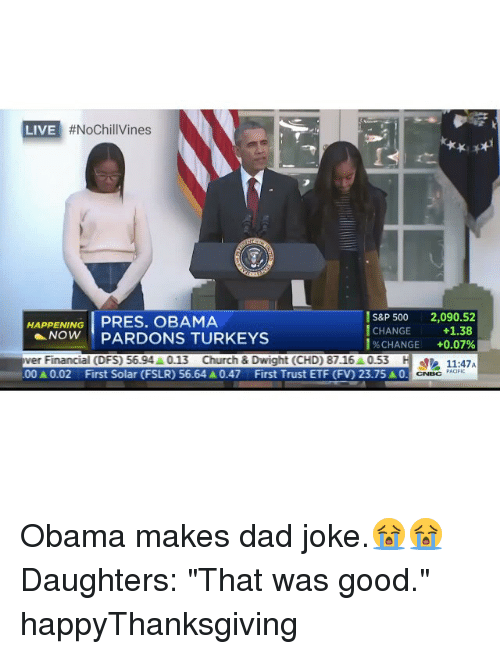 "Church, Dad, and Funny:  #NoChillVines  LIVE  S&P 500 2,090.52  HAPPENING  PRES. OBAMA  I CHANGE +1.38  NOW PARDON TURKEYS  CHANGE +0.07%  ver Financial (DFS) 56.94A0.13 Church & Dwight (CHD) 87.16 0.53  H PACIFIC  00A0.02 First Solar (FSLR) 56.64 A0.47 First Trust ETF (FV) 23.75 A0. C Obama makes dad joke.😭😭 Daughters: ""That was good."" happyThanksgiving"