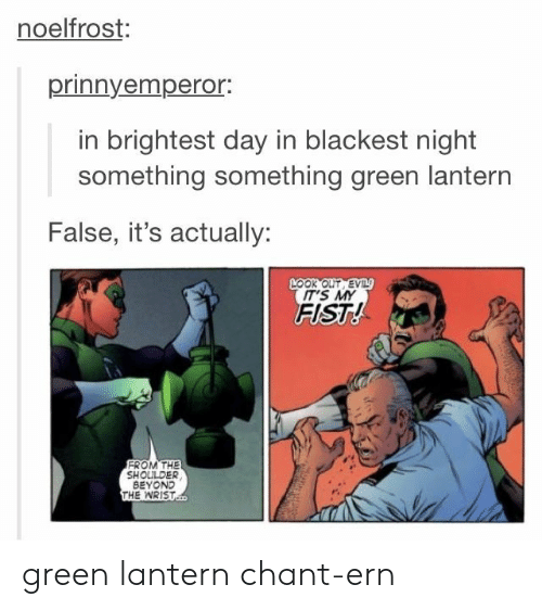 Green Lantern, Green, and Beyond: noelfrost:  prinnyempero.  in brightest day in blackest night  something something green lantern  False, it's actually:  LOOK OUT EV  IT'S MY  FIST!  FROM THE  SHOULDER  BEYOND  THE WRIST green lantern chant-ern