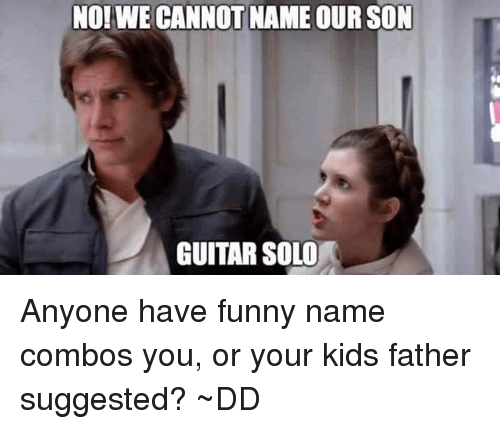 Funny Namees: NOI WE CANNOT NAME OUR SON  GUITAR SOLO Anyone have funny name combos you, or your kids father suggested? ~DD