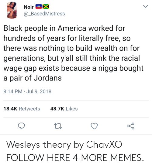Jordans: NoirX  @_BasedMistress  Ad  Black people in America worked for  hundreds of years for literally free, so  there was nothing to build wealth on for  generations, but y'all still think the racial  wage gap exists because a nigga bought  a pair of Jordans  8:14 PM Jul 9, 2018  18.4K Retweets  48.7K Likes Wesleys theory by ChavXO FOLLOW HERE 4 MORE MEMES.