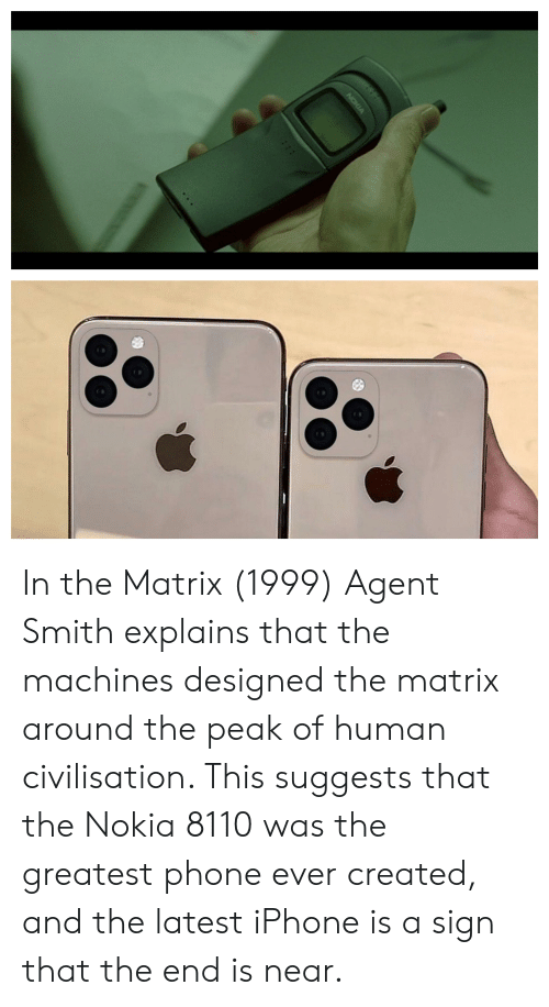 Iphone, Phone, and The Matrix: NOKIA In the Matrix (1999) Agent Smith explains that the machines designed the matrix around the peak of human civilisation. This suggests that the Nokia 8110 was the greatest phone ever created, and the latest iPhone is a sign that the end is near.