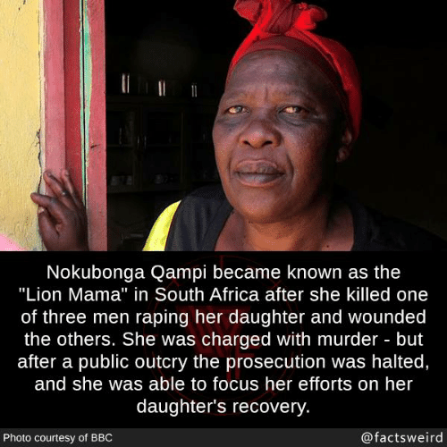 """Africa, Memes, and Focus: Nokubonga Qampi became known as the  """"Lion Mama"""" in South Africa after she killed one  of three men raping her daughter and wounded  the others. She was charged with murder but  after a public outcry the prosecution was halted,  and she was able to focus her efforts on her  daughter's recovery  Photo courtesy of BBO  @factsweird"""