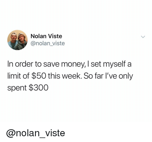Money, Dank Memes, and Set: Nolan Viste  @nolan_viste  In order to save money, I set myself a  limit of $50 this week. So far I've only  spent $300 @nolan_viste