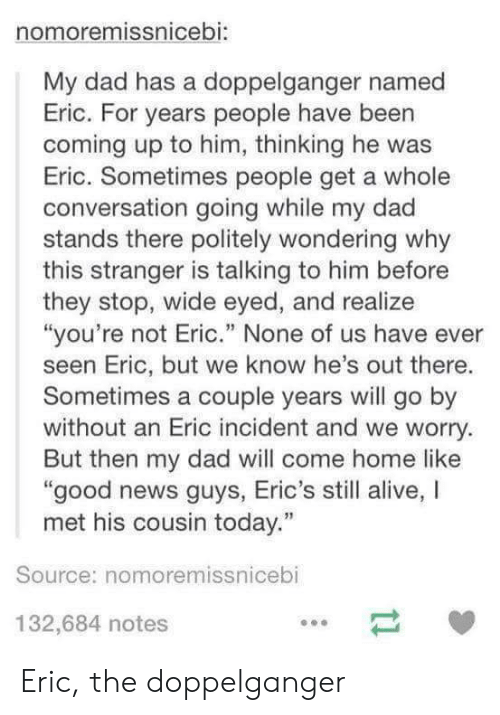 "doppelganger: nomoremissnicebi:  My dad has a doppelganger named  Eric. For years people have been  coming up to him, thinking he was  Eric. Sometimes people get a whole  conversation going while my dad  stands there politely wondering why  this stranger is talking to him before  they stop, wide eyed, and realize  ""you're not Eric."" None of us have ever  seen Eric, but we know he's out there.  Sometimes a couple years will go by  without an Eric incident and we worry.  But then my dad will come home like  good news guys, Eric's still alive, I  met his cousin today.""  Source: nomoremissnicebi  132,684 notes Eric, the doppelganger"