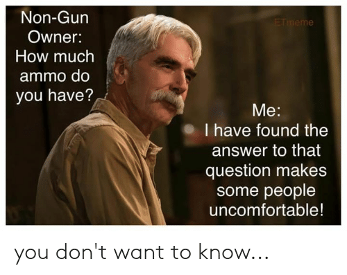 Memes, 🤖, and How: Non-Gun  Owner:  How much  ammo do  you have?  Me:  I have found the  answer to that  question makes  some people  uncomfortable! you don't want to know...