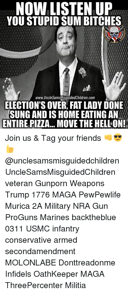 Memes, Militia, and Pizza: NON LISTEN UP  YOU STUPID SUM BITCHES  www. Uncle SamsMisguidedChildren.com  ELECTION'S OVER FAT LADY DONE  SUNG AND IS HOME EATINGAN  ENTIRE PIZZA... MOVE THE HELL ON! Join us & Tag your friends 👊😎👍 @unclesamsmisguidedchildren UncleSamsMisguidedChildren veteran Gunporn Weapons Trump 1776 MAGA PewPewlife Murica 2A Military NRA Gun ProGuns Marines backtheblue 0311 USMC infantry conservative armed secondamendment MOLONLABE Donttreadonme Infidels OathKeeper MAGA ThreePercenter Militia