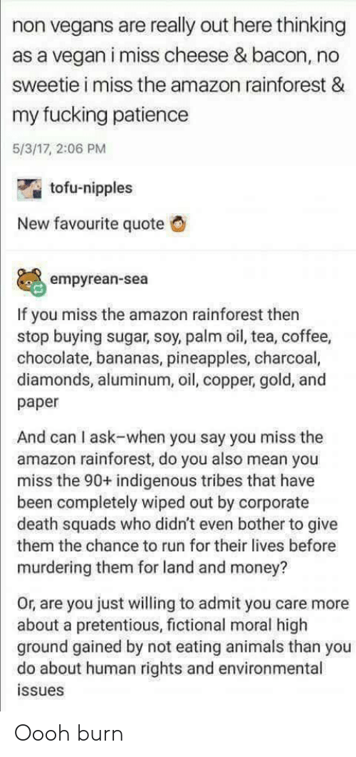 indigenous: non vegans are really out here thinking  as a vegan i miss cheese & bacon, no  sweetie i miss the amazon rainforest &  my fucking patience  5/3/17, 2:06 PM  tofu-nipples  New favourite quote G  empyrean-sea  If you miss the amazon rainforest then  stop buying sugar, soy, palm oil, tea, coffee,  chocolate, bananas, pineapples, charcoal,  diamonds, aluminum, oil, copper, gold, and  paper  And can I ask-when you say you miss the  amazon rainforest, do you also mean you  miss the 90+ indigenous tribes that have  been completely wiped out by corporate  death squads who didn't even bother to give  them the chance to run for their lives before  murdering them for land and money?  Or, are you just willing to admit you care more  about a pretentious, fictional moral high  ground gained by not eating animals than you  do about human rights and environmental  issues Oooh burn