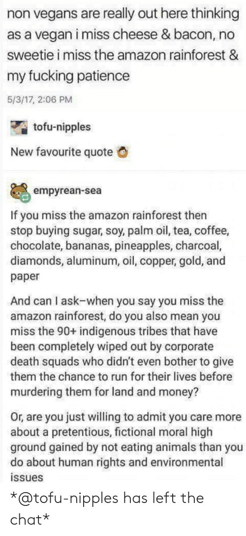 Amazon, Animals, and Fucking: non vegans are really out here thinking  as a vegan i miss cheese & bacon, no  sweetie i miss the amazon rainforest &  my fucking patiencee  5/3/17, 2:06 PM  tofu-nipples  New favourite quote  empyrean-sea  If you miss the amazon rainforest then  stop buying sugar, soy, palm oil, tea, coffee,  chocolate, bananas, pineapples, charcoal,  diamonds, aluminum, oil, copper, gold, and  paper  And can I ask-when you say you miss the  amazon rainforest, do you also mean you  miss the 90+ indigenous tribes that have  been completely wiped out by corporate  death squads who didn't even bother to give  them the chance to run for their lives before  murdering them for land and money?  Or, are you just willing to admit you care more  about a pretentious, fictional moral high  ground gained by not eating animals than you  do about human rights and environmental  ssues *@tofu-nipples has left the chat*