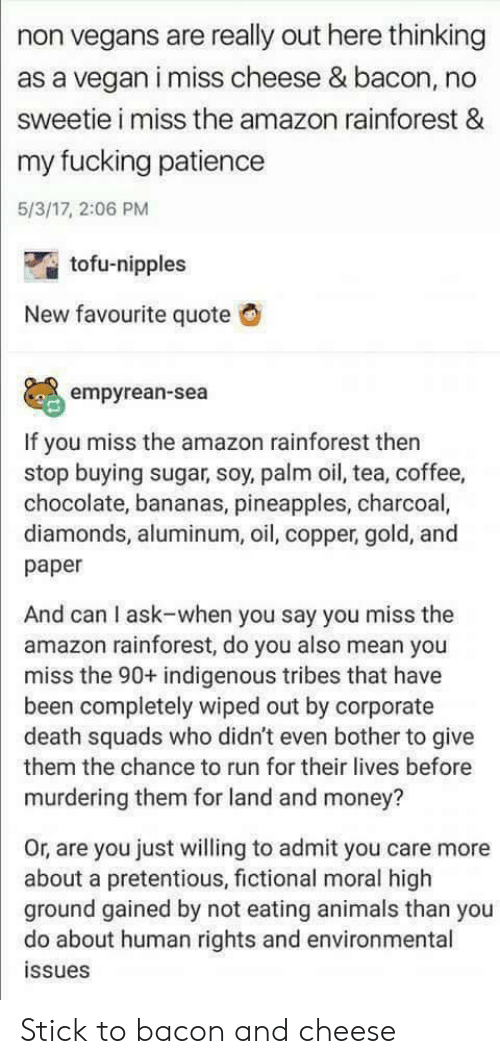 indigenous: non vegans are really out here thinking  as a vegan i miss cheese & bacon, no  sweetie i miss the amazon rainforest &  my fucking patience  5/3/17, 2:06 PM  tofu-nipples  New favourite quote  empyrean-sea  If you miss the amazon rainforest then  stop buying sugar, soy, palm oil, tea, coffee,  chocolate, bananas, pineapples, charcoal,  diamonds, aluminum, oil, copper, gold, and  paper  And can I ask-when you say you miss the  amazon rainforest, do you also mean you  miss the 90+ indigenous tribes that have  been completely wiped out by corporate  death squads who didn't even bother to give  them the chance to run for their lives before  murdering them for land and money?  Or, are you just willing to admit you care more  about a pretentious, fictional moral high  ground gained by not eating animals than you  do about human rights and environmental  ssues Stick to bacon and cheese