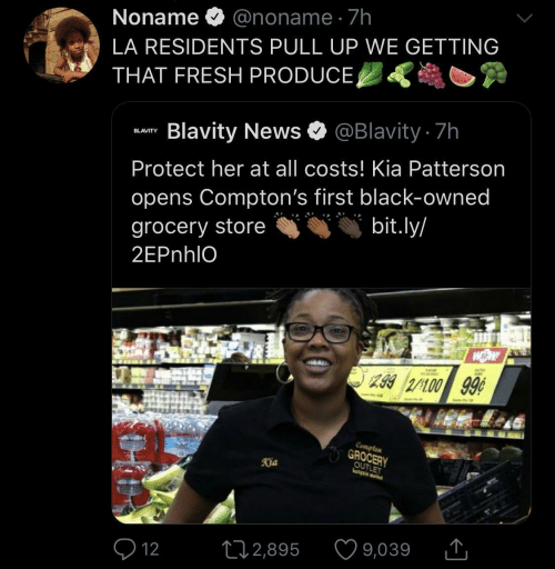 Costs: Noname O @noname · 7h  LA RESIDENTS PULL UP WE GETTING  THAT FRESH PRODUCE,  Blavity News O @Blavity 7h  BLAVITY  Protect her at all costs! Kia Patterson  opens Compton's first black-owned  bit.ly/  grocery store  2EPnhlO  299 2/100 99¢  Compten  GROCERY  OUTLET  Kia  9,039  272,895  Q 12