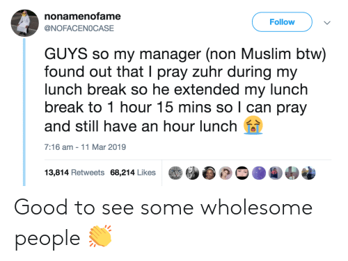 Muslim, Break, and Good: nonamenofame  @NOFACENOCASE  Follow  GUYS so my manager (non Muslim btw)  found out that I pray zuhr during my  lunch break so he extended my lunch  break to 1 hour 15 mins so l can pray  and still have an hour lunch  7:16 am -11 Mar 2019  13,814 Retweets 68,214 Likes幽幽  ) Good to see some wholesome people 👏