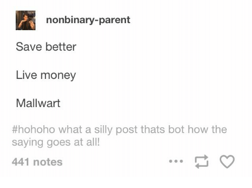 Money, Live, and How: nonbinary-parent  Save better  Live money  Mallwart  #hohoho what a silly post thats bot how the  saying goes at all!  441 notes