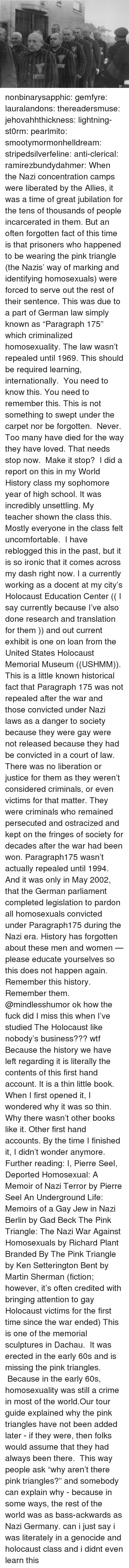 """Credited: nonbinarysapphic:  gemfyre:  lauralandons:  thereadersmuse:  jehovahhthickness:  lightning-st0rm:  pearlmito:  smootymormonhelldream:  stripedsilverfeline:  anti-clerical:  ramirezbundydahmer:  When the Nazi concentration camps were liberated by the Allies, it was a time of great jubilation for the tens of thousands of people incarcerated in them. But an often forgotten fact of this time is that prisoners who happened to be wearing the pink triangle (the Nazis' way of marking and identifying homosexuals) were forced to serve out the rest of their sentence. This was due to a part of German law simply known as """"Paragraph 175"""" which criminalized homosexuality. The law wasn't repealed until 1969.  This should be required learning, internationally.  You need to know this. You need to remember this. This is not something to swept under the carpet nor be forgotten. Never. Too many have died for the way they have loved. That needs stop now. Make it stop?  I did a report on this in my World History class my sophomore year of high school. It was incredibly unsettling.  My teacher shown the class this. Mostly everyone in the class felt uncomfortable.  I have reblogged this in the past, but it is so ironic that it comes across my dash right now. I a currently working as a docent at my city's Holocaust Education Center (( I say currently because I've also done research and translation for them )) and out current exhibit is one on loan from the United States Holocaust Memorial Museum ((USHMM)). This is a little known historical fact that Paragraph 175 was not repealed after the war and those convicted under Nazi laws as a danger to society because they were gay were not released because they had be convicted in a court of law. There was no liberation or justice for them as they weren't considered criminals, or even victims for that matter. They were criminals who remained persecuted and ostracized and kept on the fringes of society for decades after the war had been won"""