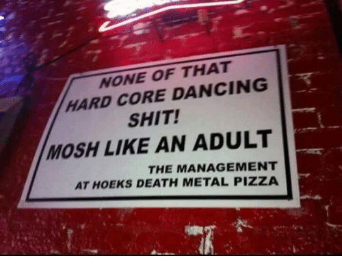 Dancing, Pizza, and Shit: NONE OF THAT  HARD CORE DANCING  SHIT!  MOSH LIKE AN ADULT  THE MANAGEMENT  AT HOEKS DEATH METAL PIZZA