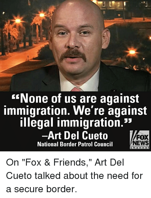 "Friends, Memes, and News: None of us are against  immigration. We're against  illegal immigration.""  -Art Del Cueto  National Border Patrol Council  FOX  NEWS  e ha n n e l On ""Fox & Friends,"" Art Del Cueto talked about the need for a secure border."