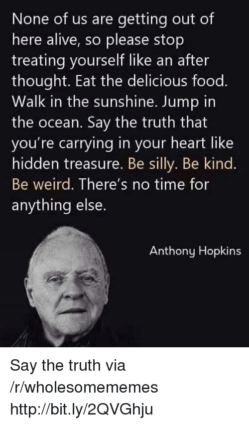 Alive, Anthony Hopkins, and Food: None of us are getting out of  here alive, so please stop  treating yourself like an after  thought. Eat the delicious food.  Walk in the sunshine. Jump in  the ocean. Say the truth that  you're carrying in your heart like  hidden treasure. Be silly. Be kind.  Be weird. There's no time for  anything else  Anthony Hopkins Say the truth via /r/wholesomememes http://bit.ly/2QVGhju