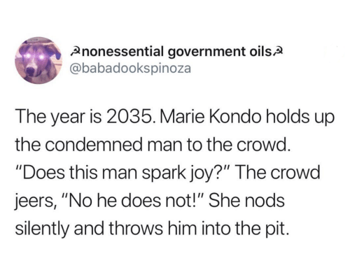 "Government, Joy, and Him: nonessential government oilsA  @babadookspinoza  The year is 2035. Marie Kondo holds up  the condemned man to the crowd.  ""Does this man spark joy?"" The crowd  jeers, ""No he does not!"" She nods  silently and throws him into the pit."
