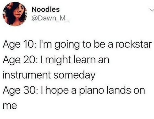 Dawn, Piano, and Hope: Noodles  @Dawn M  Age 10: I'm going to be a rockstar  Age 20: I might learn an  instrument someday  Age 30: I hope a piano lands on  me