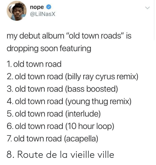 """Young Thug: nope  @LiINasX  my debut album """"old town roads"""" is  dropping soon featuring  1. old town road  2. old town road (billy ray cyrus remix)  3. old town road (bass boosted)  4. old town road (young thug remix)  5. old town road (interlude)  6. old town road (10 hour loop)  7 old town road (acapella) 8. Route de la vieille ville"""