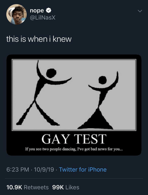 two people: nope  @LiINasX  this is when i knew  GAY TEST  If you see two people dancing, I've got bad news for you...  6:23 PM · 10/9/19 · Twitter for iPhone  10.9K Retweets 99K Likes