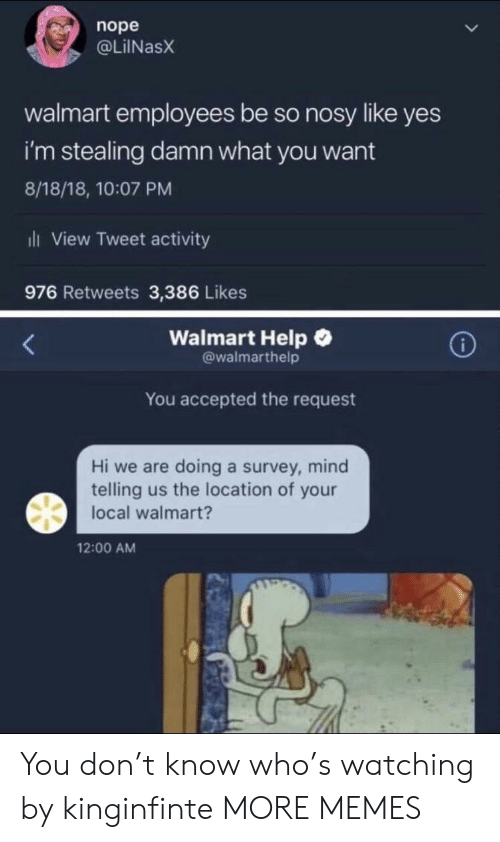 Localism: nope  @LİINaSX  walmart employees be so nosy like yes  i'm stealing damn what you want  8/18/18, 10:07 PM  ili View Tweet activity  976 Retweets 3,386 Likes  Walmart Help  @walmarthelp  You accepted the request  Hi we are doing a survey, mind  telling us the location of your  local walmart?  12:00 AM You don't know who's watching by kinginfinte MORE MEMES