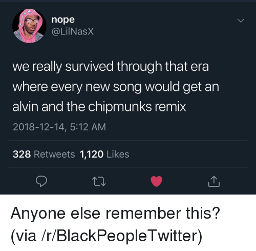 alvin and the chipmunks: nope  . @LİINaSX  we really survived through that era  where every new song would get an  alvin and the chipmunks remix  2018-12-14, 5:12 AM  328 Retweets 1,120 Likes Anyone else remember this? (via /r/BlackPeopleTwitter)