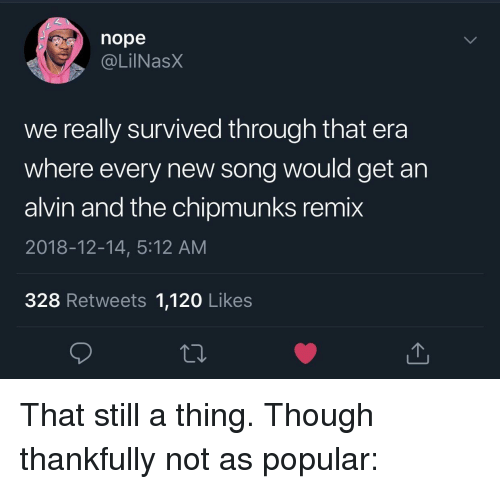alvin and the chipmunks: nope  . @LİINaSX  we really survived through that era  where every new song would get an  alvin and the chipmunks remix  2018-12-14, 5:12 AM  328 Retweets 1,120 Likes That still a thing. Though thankfully not as popular: