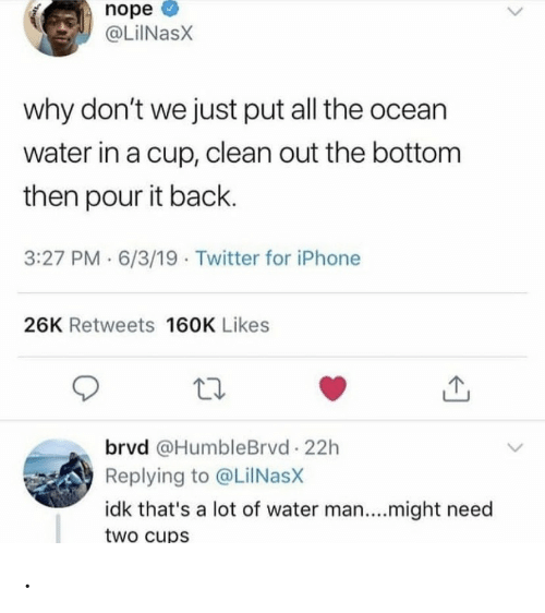 Iphone, Twitter, and Ocean: nope  @LiINasX  why don't we just put all the ocean  water in a cup, clean out the bottom  then pour it back.  3:27 PM · 6/3/19 · Twitter for iPhone  26K Retweets 160K Likes  brvd @HumbleBrvd 22h  Replying to @LilNasX  idk that's a lot of water man....might need  two cups .
