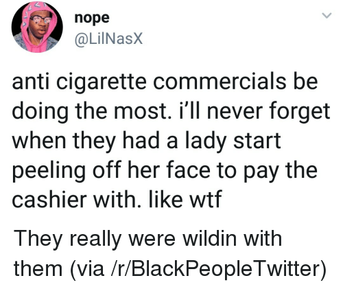 Blackpeopletwitter, Wtf, and Nope: nope  @LilNasX  anti cigarette commercials be  doing the most. i'll never forget  when they had a lady start  peeling off her face to pay the  cashier with. like wtf They really were wildin with them (via /r/BlackPeopleTwitter)