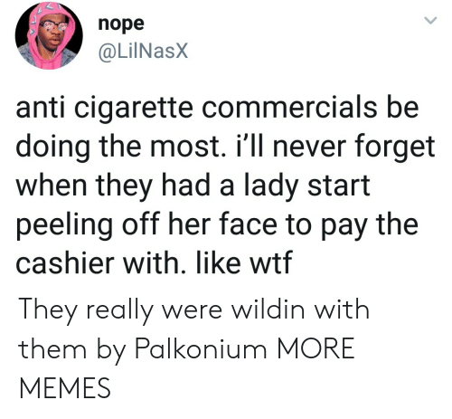 Dank, Memes, and Target: nope  @LilNasX  anti cigarette commercials be  doing the most. i'll never forget  when they had a lady start  peeling off her face to pay the  cashier with. like wtf They really were wildin with them by Palkonium MORE MEMES