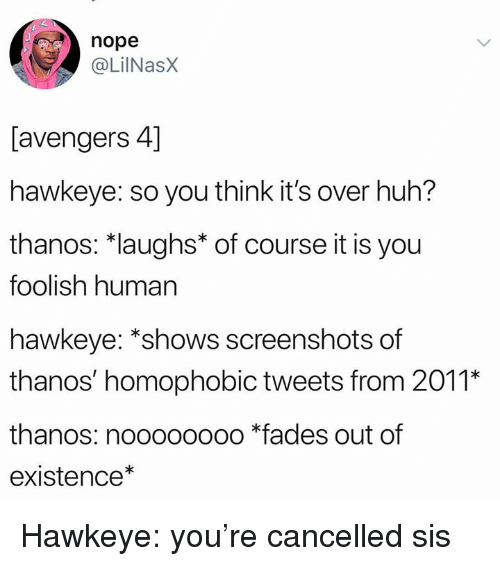 Huh, Avengers, and Screenshots: nope  @LilNasX  [avengers 4]  hawkeye: so you think it's over huh?  thanos: *laughs* of course it is you  foolish human  hawkeye: *shows screenshots of  thanos' homophobic tweets from 2011*  thanos: noooooooo *fades out of  existence* Hawkeye: you're cancelled sis