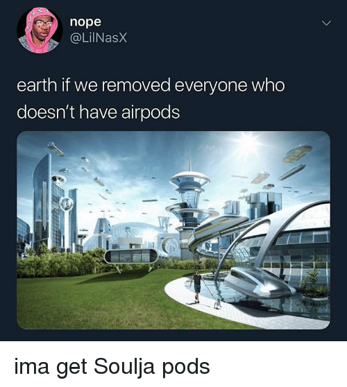 Earth, Nope, and Dank Memes: nope  @LilNasX  earth if we removed everyone who  doesn't have airpods ima get Soulja pods